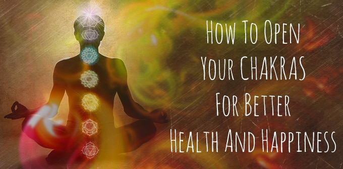 How To Open Your Chakras For Better Health And Happiness