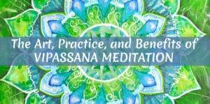 The Art, Practice, and Benefits of Vipassana Meditation